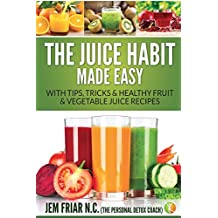The Juice Habit Made Easy: With Tips, Tricks & Healthy Fruit & Vegetable Juice Recipes (Personal Detox Coach' Simple Guide to Healthy)