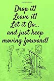 Drop it! Leave it! Let it Go...and Just Keep Moving Forward!: 6