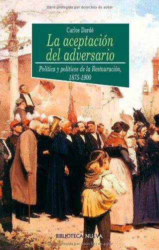 La aceptación del adversario: Política y políticos de la Restauración, 1875-1900 (HISTORIA nº 61)