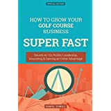 How To Grow Your Golf Course Business SUPER FAST: Secrets to 10x Profits, Leadership, Innovation & Gaining an Unfair Advantage