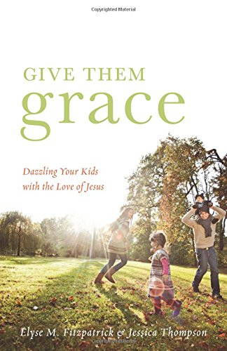 Give Them Grace: Dazzling Your Kids with the Love of Jesus por Elyse M. Fitzpatrick