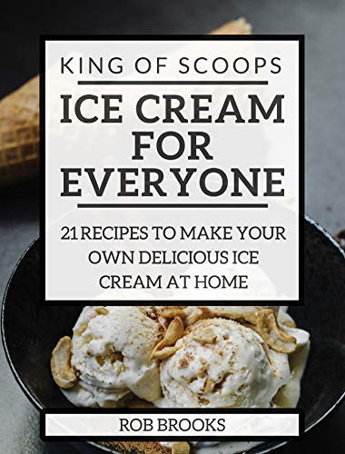King of Scoops - Ice Cream for Everyone: 21 Delicious recipes to make your own ice cream at home (English Edition)