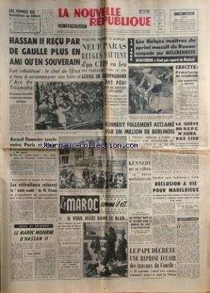 NOUVELLE REPUBLIQUE (LA) [No 5711] du 27/06/1963 - HASSAN II RECU PAR DE GAULLE -ACCORD FINANCIER CONCLU ENTRE PARIS ET ALGER -LES CONFLITS SOCIAUX -LE MAROC MODERNE D'HASSAN II PAR LYAUTEY -LE MAROC COMME IL EST PAR BOTROT -LE PAPE DECRETE UNE REPRISE ECLAIR DES TRAVAUX DU CONCILE -RECLUSION A VIE POUR MADELRIEUX A TULLE -KENNEDY ACCLAME A BERLIN -LES SPORTS - LE TOUR / MELCKENBEEK - WOLFSHOHL / GRACZTYK