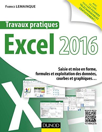 Travaux pratiques avec Excel 2016 : Saisie et mise en forme, formules et exploitation des données, courbes et graphiques... par Fabrice Lemainque
