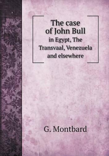 The case of John Bull in Egypt, The Transvaal, Venezuela and elsewhere por G. Montbard