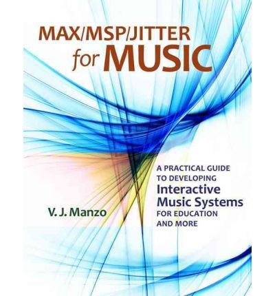 Max//Msp/Jitter for Music: A Practical Guide to Developing Interactive Music Systems for Education and More[ MAX//MSP/JITTER FOR MUSIC: A PRACTICAL GUIDE TO DEVELOPING INTERACTIVE MUSIC SYSTEMS FOR EDUCATION AND MORE ] by Manzo, V. J. (Author ) on Nov-01-2011 Paperback