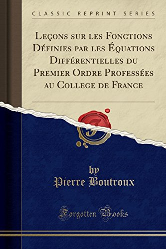 Lecons Sur Les Fonctions Definies Par Les Equations Differentielles Du Premier Ordre Professees Au College de France (Classic Reprint)