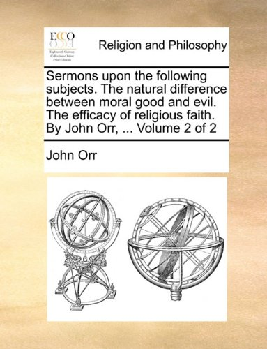 Sermons upon the following subjects. The natural difference between moral good and evil. The efficacy of religious faith. By John Orr, ...  Volume 2 of 2