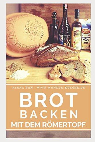 Brot backen im Römertopf: Brot selber backen – 50 gelingsichere Rezepte für Anfänger und Fortgeschrittene (Backen - die besten Rezepte, Band 6)