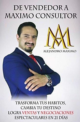 DE VENDEDOR A MÁXIMO CONSULTOR: Transforma tus hábitos, cambia tu vida, logra ventas y negociaciones en 21 días por Alejandro Máximo