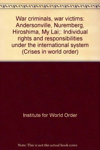 War criminals, war victims: Andersonville, Nuremberg, Hiroshima, My Lai;: Individual rights and responsibilities under the international system (Crises in world order)