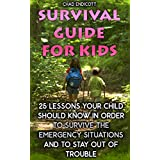 Survival Guide for Kids: 25 Lessons Your Child Should Know In Order To Survive The Emergency Situations And To Stay Out of Trouble: (Survival Tactics, ... Children, Self Reliance) (English Edition)