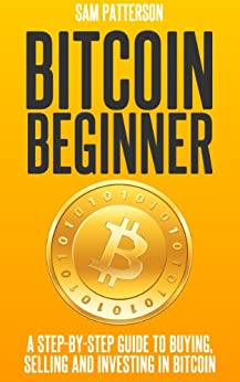 Bitcoin Beginner: A Step By Step Guide To Buying, Selling And Investing In Bitcoins by [Patterson, Sam]