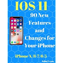 IOS 11: 90 New Features and Changes for your iPhone: : iPhone X,iPhone 8, iPhone 7,iPhone 6,iPhone 5,Tips and Tricks, User Guide, User Manual, Apple, IOS 11