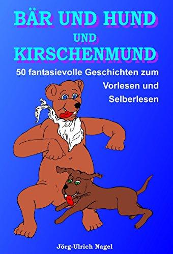 Bär und Hund und Kirschenmund: 50 fantasievolle Geschichten zum Vorlesen und Selberlesen