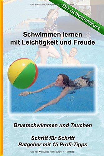Schwimmen lernen mit Leichtigkeit und Freude - DIY Schwimmkurs: Brustschwimmen und Tauchen - Ratgeber mit 15 Tipps (Kreativ-Schwimmschule.de, Band 1)