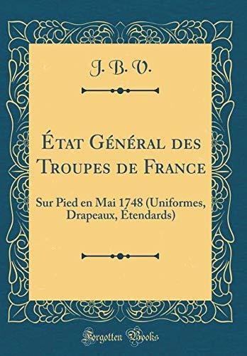 État Général Des Troupes de France: Sur Pied En Mai 1748 (Uniformes, Drapeaux, Étendards) (Classic Reprint)