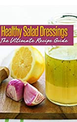 Healthy Salad Dressings :The Ultimate Recipe Guide - Over 30 Natural & Homemade Recipes (English Edition)