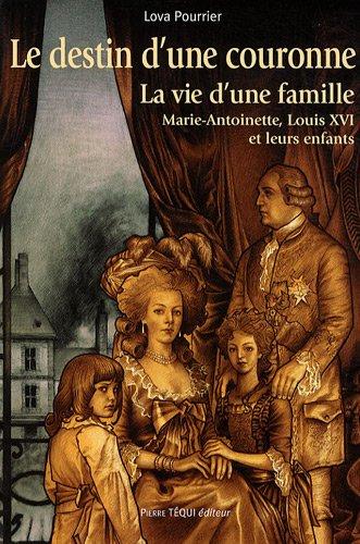 Le destin d'une couronne : La vie d'une famille : Marie-Antoinette, Louis XVI et leurs enfants par Lova Pourrier