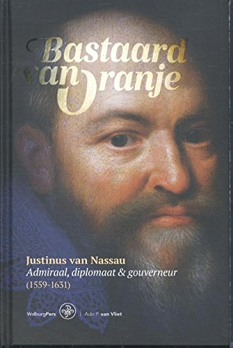 Bastaard van Oranje: Justinus van Nassau : admiraal, diplomaat & gouverneur (1559-1631): Justinus van Nassau: Admiraal, diplomaat en gouverneur (1559-1631)