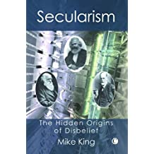 Secularism: The Hidden Origins of Disbelief by Mike King (2007-11-29)