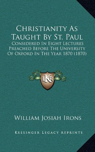 Christianity as Taught by St. Paul: Considered in Eight Lectures Preached Before the University of Oxford in the Year 1870 (1870)