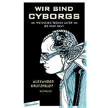 Wir sind Cyborgs: Wie uns die Technik unter die Haut geht