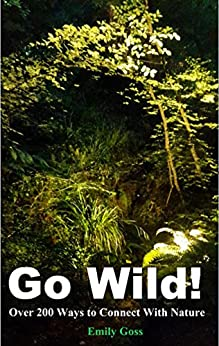 Go Wild!: Over 200 Ways to Connect With Nature by [Goss, Emily]