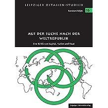 Auf der Suche nach der Weltrepublik: Eine Kritik von Kapital, Nation und Staat (Leipziger Ostasien-Studien)
