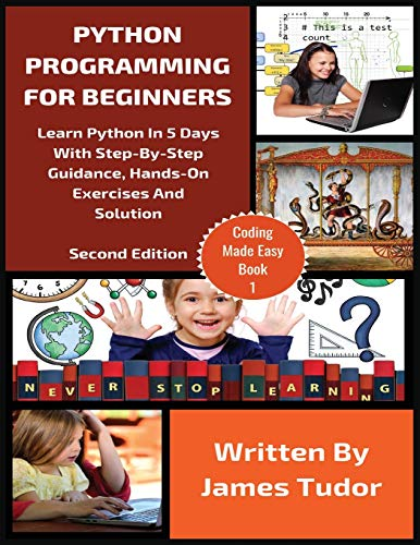 Python Programming For Beginners: Learn Python In 5 Days with Step-By-Step Guidance, Hands-On Exercises And Solution