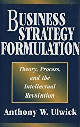 Business Strategy Formulation: Theory, Process, and the Intellectual Revolution by Anthony W. Ulwick (1999-10-30)