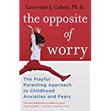 The Opposite of Worry: The Playful Parenting Approach to Childhood Anxieties and Fears (English Edition)