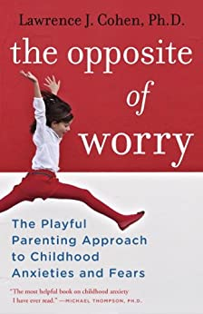 The Opposite of Worry: The Playful Parenting Approach to Childhood Anxieties and Fears by [Cohen, Lawrence J.]