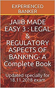 JAIIB MADE EASY 3 : LEGAL &  REGULATORY ASPECTS OF BANKING- A Complete Book: Updated specially for 18.11.2018 exam