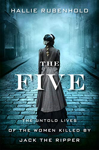 The Five: The Untold Lives of the Women Killed by Jack the Ripper por Hallie Rubenhold