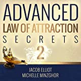 Advanced Law of Attraction Secrets II: 7 More Unheard of Absolutely Amazing Techniques to Activate the Law of Attraction