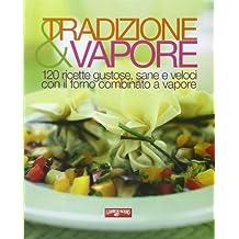 Tradizione e vapore. 120 ricette gustose, sane e veloci con il forno combinato a vapore