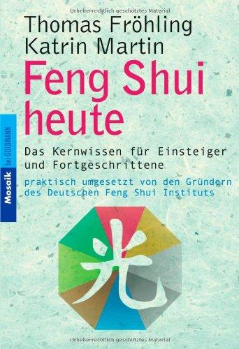 Feng Shui heute. Das Kernwissen für Einsteiger und Fortgeschrittene - praktisch umgesetzt von den Gründern des Deutschen Feng Shui Instituts