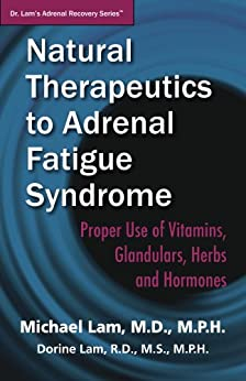 Natural Therapeutics to Adrenal Fatigue Syndrome: Proper Use of Vitamins, Glandulars, Herbs, and Hormones (Dr. Lam's Adrenal Recovery Series Book 3) by [Lam, Michael, Lam, Dorine]