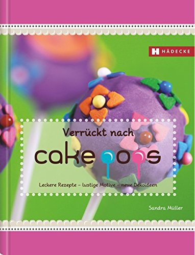 Verrückt nach Cakepops: Leckere Rezepte – lustige Motive – neue Dekoideen