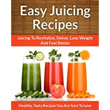 Easy Juicing Recipes - A Refreshing Addition To Detox, Lose Weight, and Feel Great (The Easy Recipe Book 28) (English Edition)
