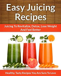 Easy Juicing Recipes - A Refreshing Addition To Detox, Lose Weight, and Feel Great (The Easy Recipe Book 28) (English Edition) von [Echo Bay Books]
