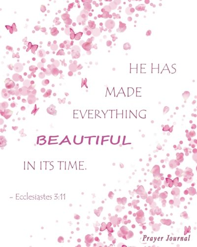 Prayer Journal: He Has Made Everything Beautiful In Its Time. -Ecclesiastes 3:11: 100-Page Praying Journal With Inspirational Scripture Quotations