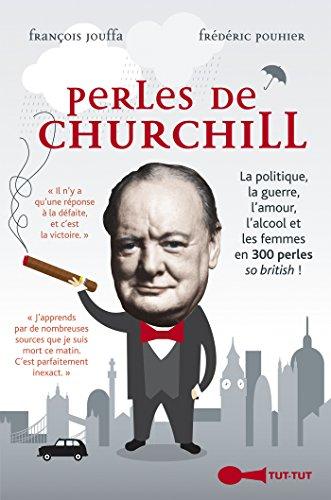 Perles de Churchill: La politique, la guerre, l'amour, l'alcool et les femmes en 300 perles so british !