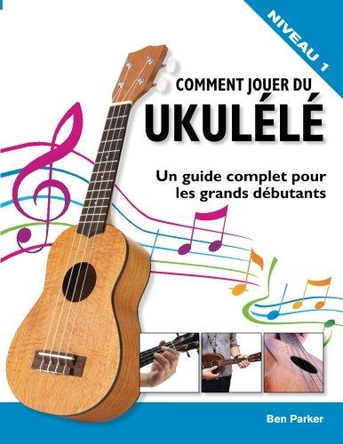 Comment jouer du Ukulélé: Un guide complet pour les grands débutants par Ben Parker