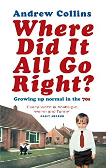 Where Did It All Go Right?: Growing Up Normal in the 70s by [Collins, Andrew]