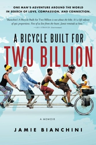A Bicycle Built for Two Billion: One Man's Adventure Around the World in Search of Love, Compassion, and Connection