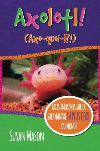 Axolotl! (French): Faits Amusants Sur La Salamandre La Plus Cool Du Monde par Susan Mason