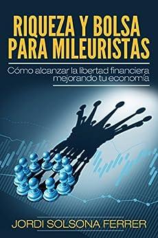 RIQUEZA Y BOLSA PARA MILEURISTAS: Cómo alcanzar la libertad financiera mejorando tu economía de [Solsona Ferrer, Jordi]