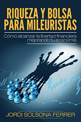 RIQUEZA Y BOLSA PARA MILEURISTAS: Cómo alcanzar la libertad financiera mejorando tu economía por Jordi Solsona Ferrer